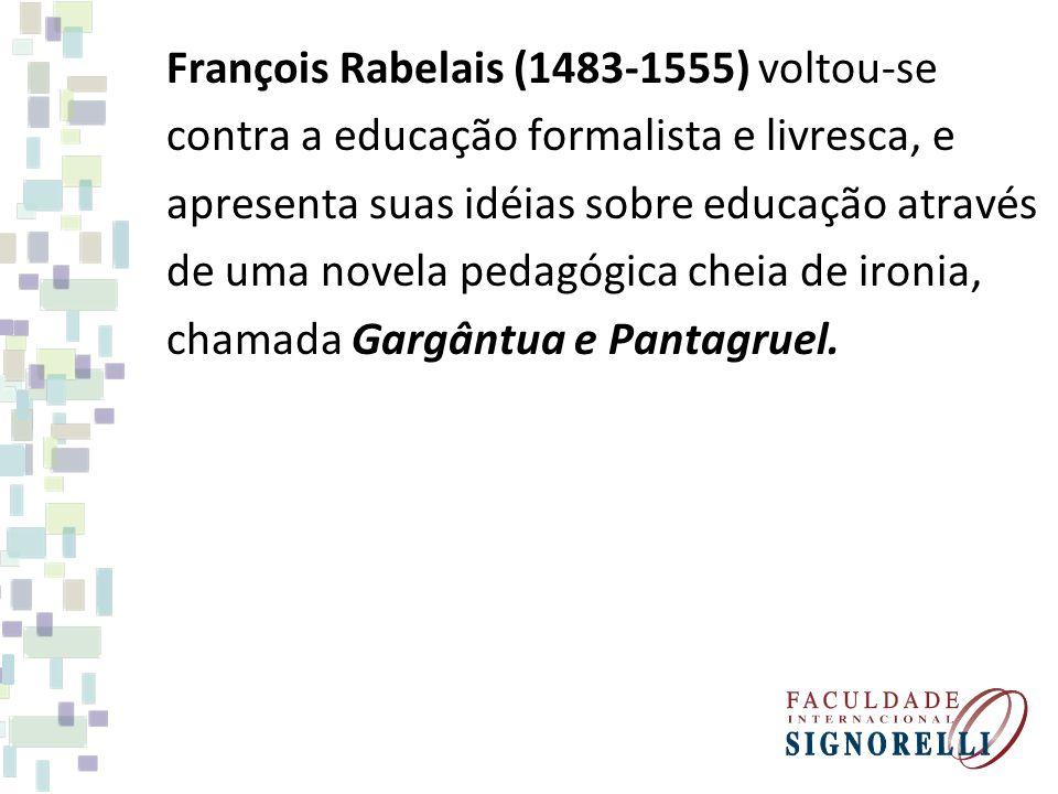 François Rabelais (1483-1555) voltou-se contra a educação formalista e livresca, e apresenta suas idéias sobre educação através de uma novela pedagógi