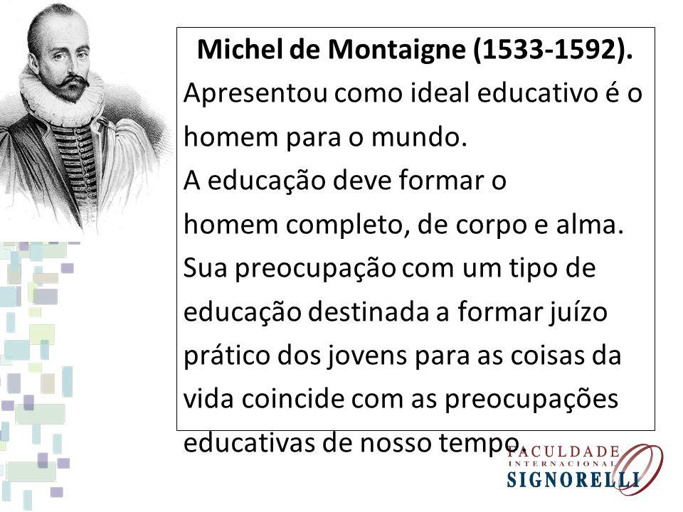 Michel de Montaigne (1533-1592). Apresentou como ideal educativo é o homem para o mundo. A educação deve formar o homem completo, de corpo e alma. Sua