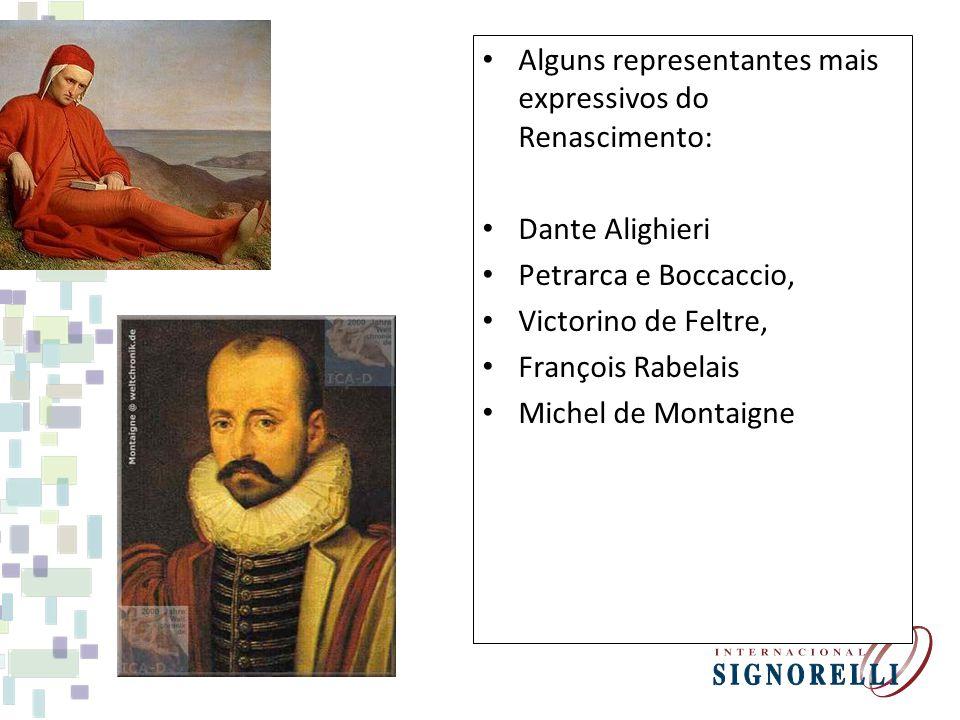Alguns representantes mais expressivos do Renascimento: Dante Alighieri Petrarca e Boccaccio, Victorino de Feltre, François Rabelais Michel de Montaig