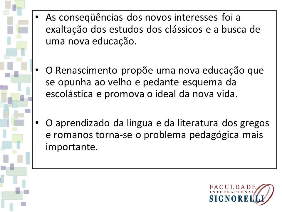 As conseqüências dos novos interesses foi a exaltação dos estudos dos clássicos e a busca de uma nova educação. O Renascimento propõe uma nova educaçã