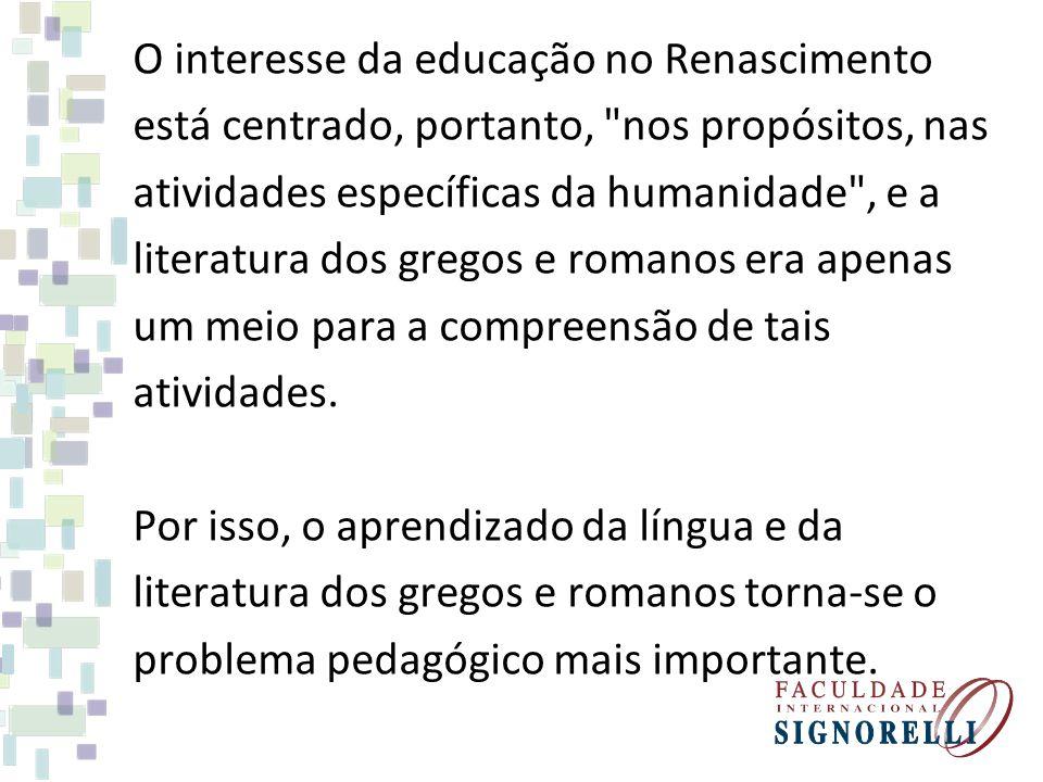 O interesse da educação no Renascimento está centrado, portanto,