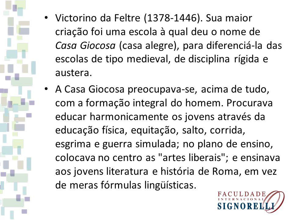 Victorino da Feltre (1378-1446). Sua maior criação foi uma escola à qual deu o nome de Casa Giocosa (casa alegre), para diferenciá-la das escolas de t