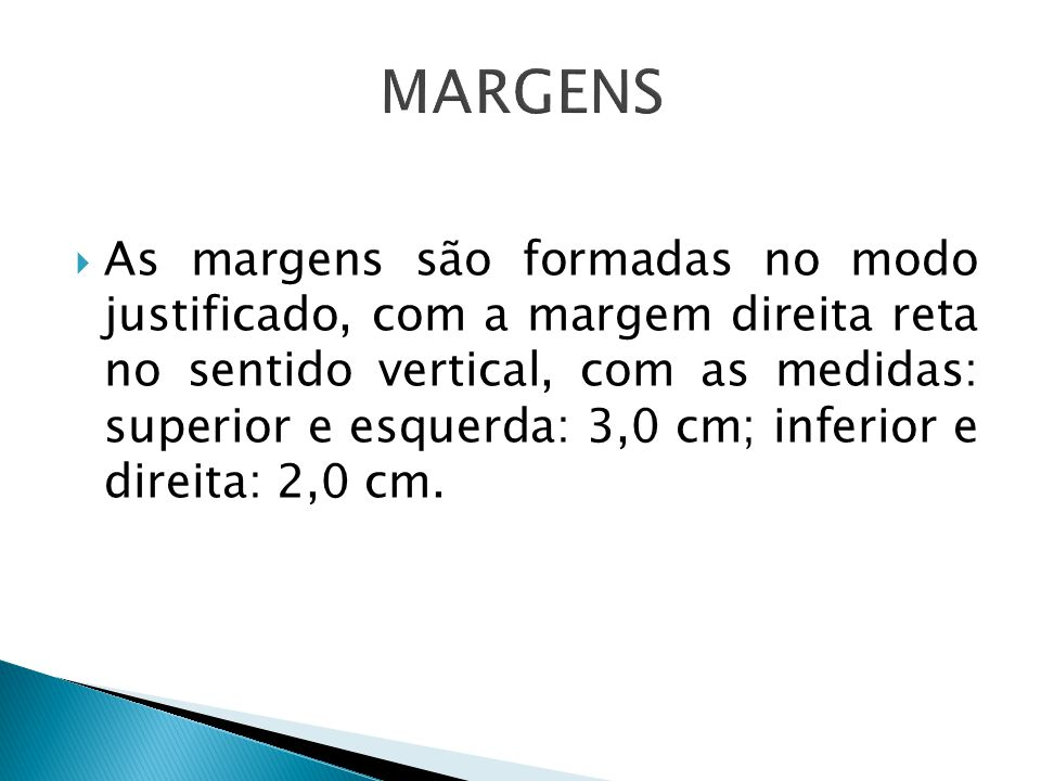 As margens são formadas no modo justificado, com a margem direita reta no sentido vertical, com as medidas: superior e esquerda: 3,0 cm; inferior e di