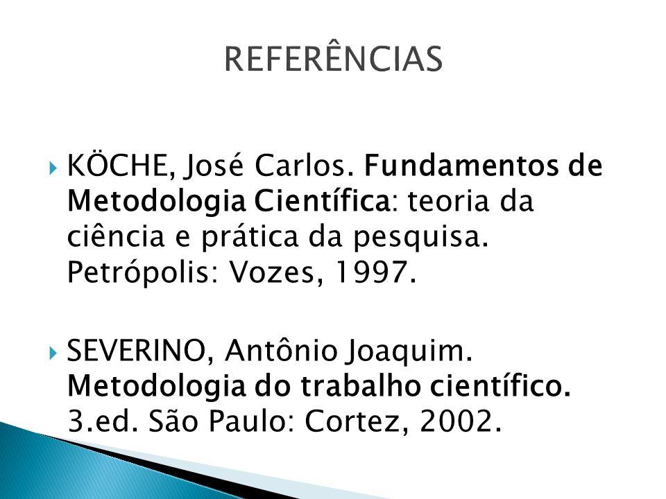 KÖCHE, José Carlos. Fundamentos de Metodologia Científica: teoria da ciência e prática da pesquisa. Petrópolis: Vozes, 1997. SEVERINO, Antônio Joaquim