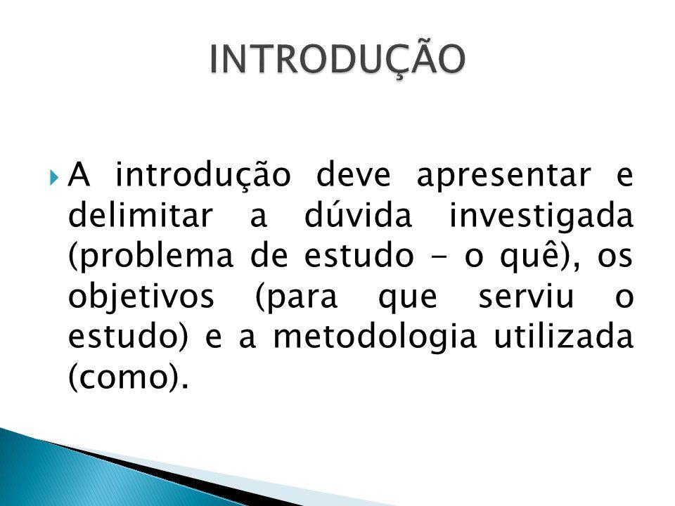 A introdução deve apresentar e delimitar a dúvida investigada (problema de estudo - o quê), os objetivos (para que serviu o estudo) e a metodologia ut