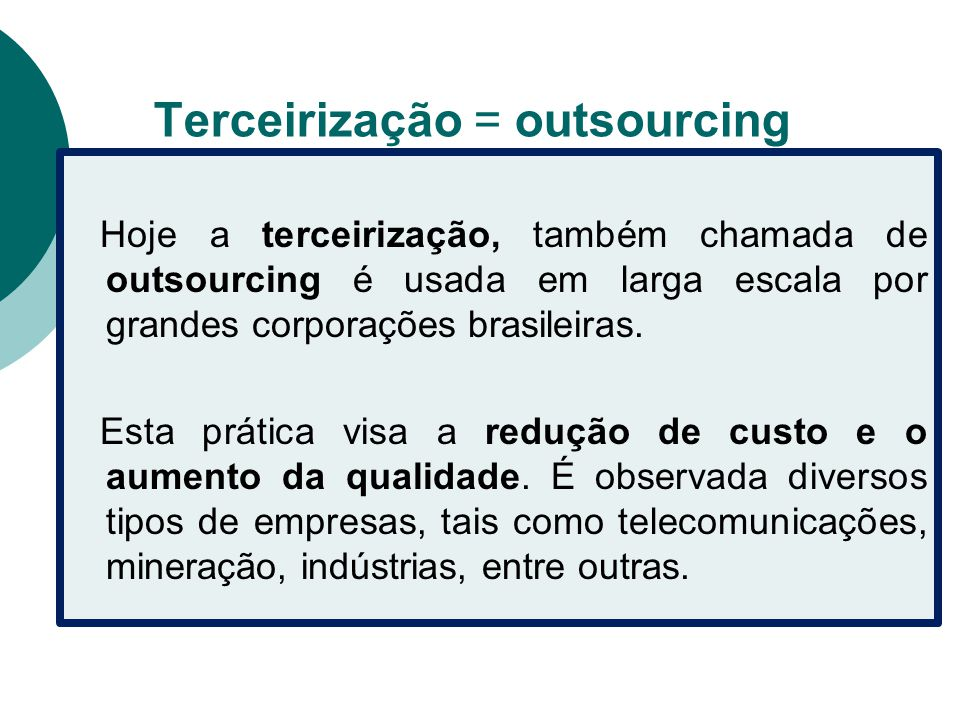 Terceirização = outsourcing Hoje a terceirização, também chamada de outsourcing é usada em larga escala por grandes corporações brasileiras. Esta prát