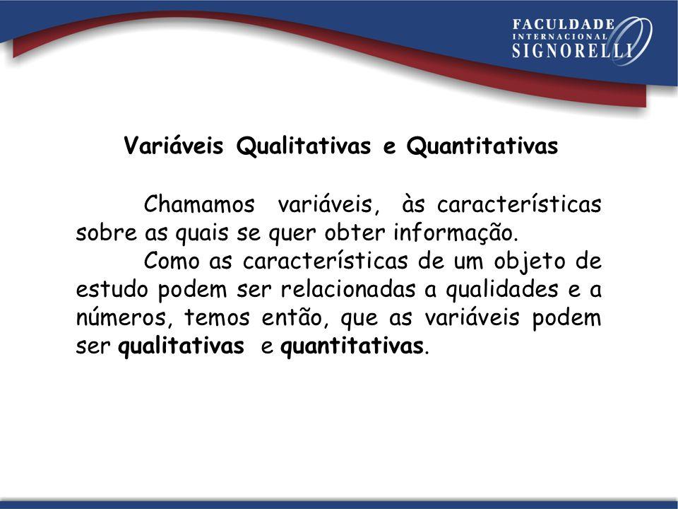Variáveis Qualitativas e Quantitativas Chamamos variáveis, às características sobre as quais se quer obter informação. Como as características de um o