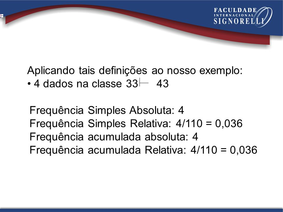 Aplicando tais definições ao nosso exemplo: 4 dados na classe 33 43 Frequência Simples Absoluta: 4 Frequência Simples Relativa: 4/110 = 0,036 Frequência acumulada absoluta: 4 Frequência acumulada Relativa: 4/110 = 0,036