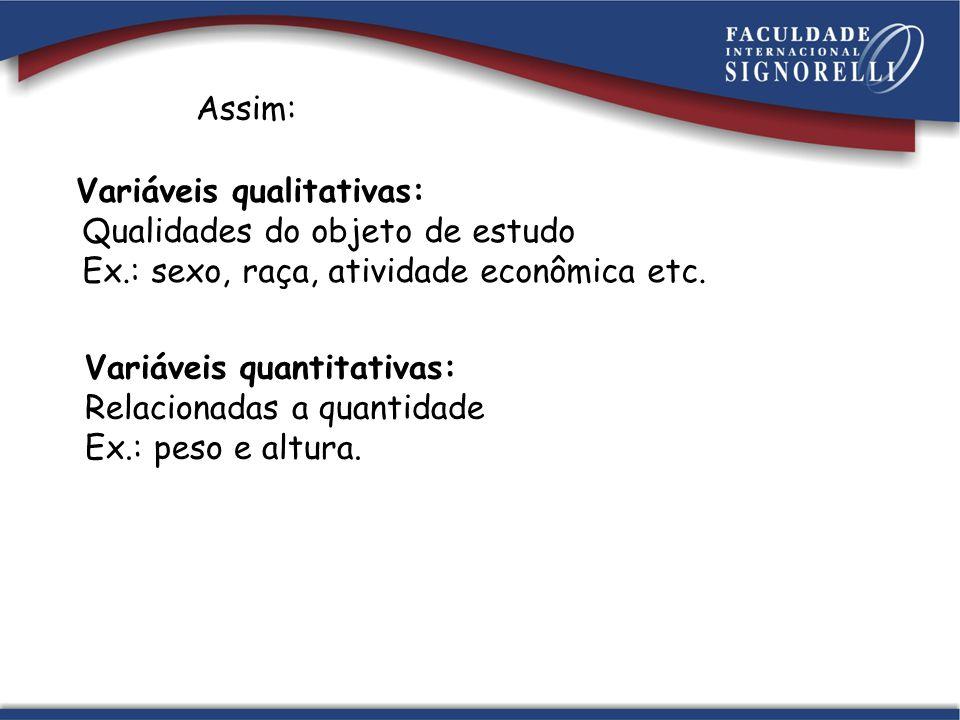 Assim: Variáveis qualitativas: Qualidades do objeto de estudo Ex.: sexo, raça, atividade econômica etc.