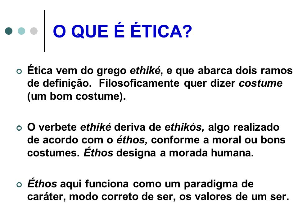 O QUE É ÉTICA.Ética vem do grego ethiké, e que abarca dois ramos de definição.