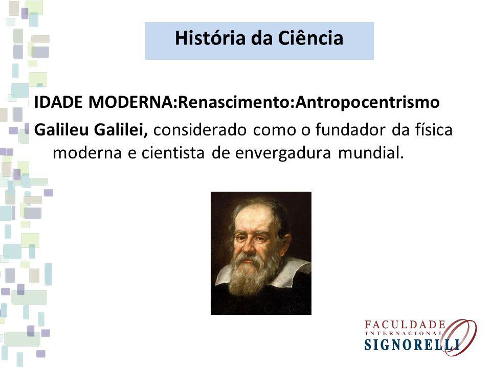 História da Ciência IDADE MODERNA:Renascimento:Antropocentrismo Galileu Galilei, considerado como o fundador da física moderna e cientista de envergad