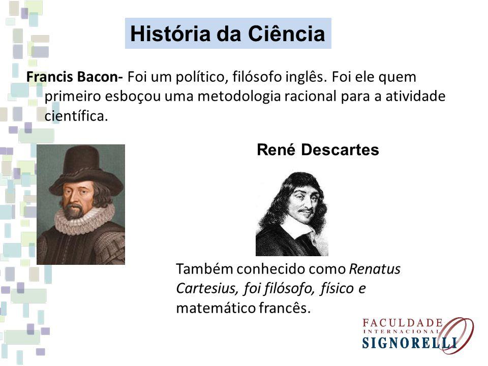 Francis Bacon- Foi um político, filósofo inglês. Foi ele quem primeiro esboçou uma metodologia racional para a atividade científica. René Descartes Ta