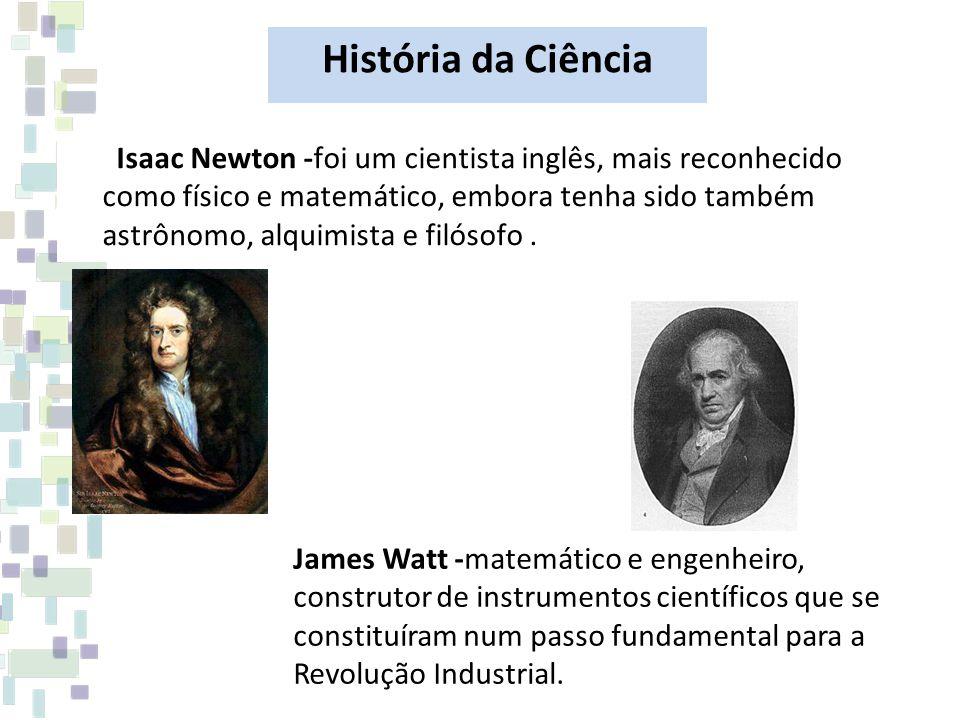 Isaac Newton -foi um cientista inglês, mais reconhecido como físico e matemático, embora tenha sido também astrônomo, alquimista e filósofo. James Wat