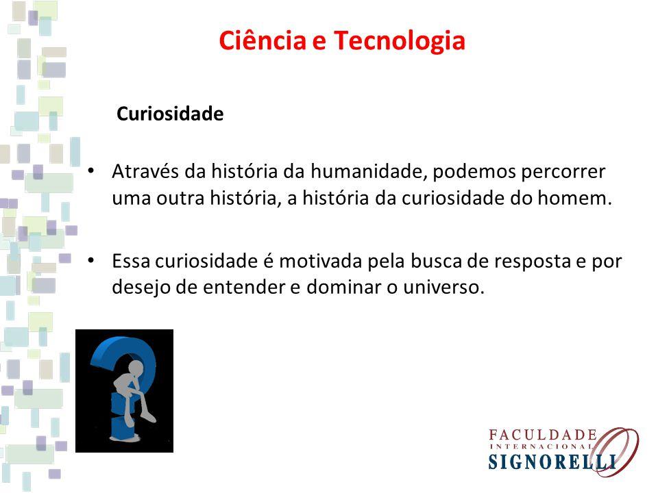 Ciência e Tecnologia Curiosidade Através da história da humanidade, podemos percorrer uma outra história, a história da curiosidade do homem. Essa cur