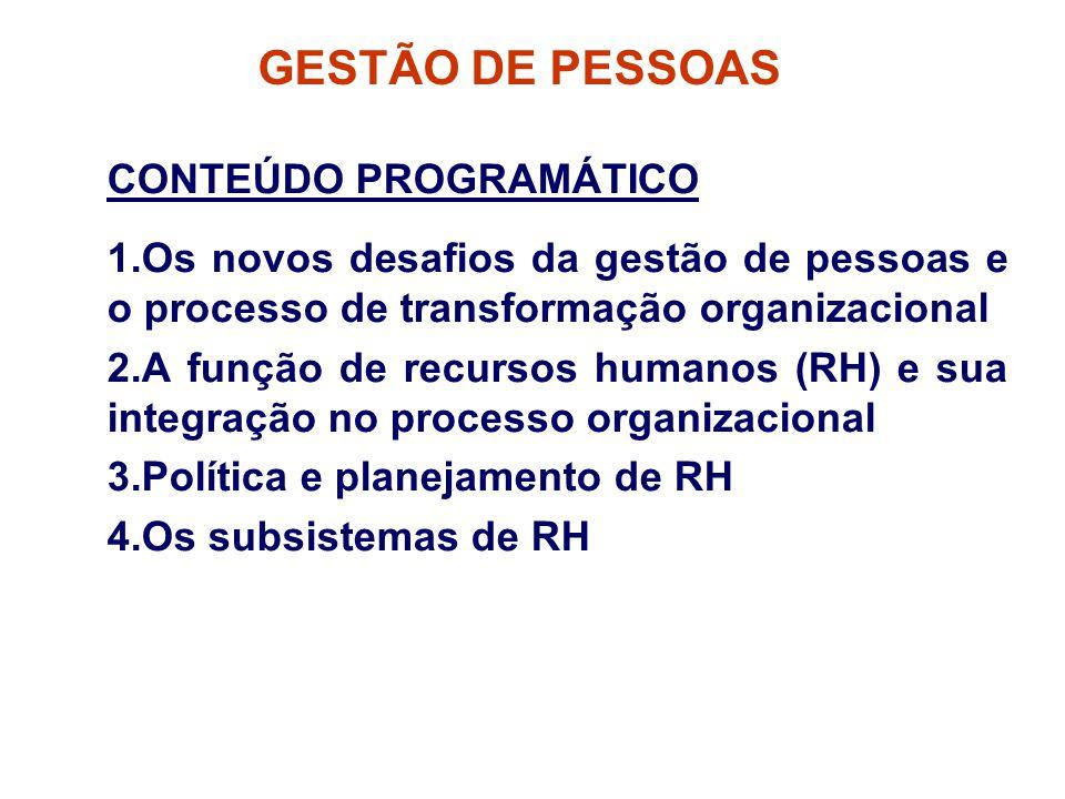 GESTÃO DE PESSOAS CONTEÚDO PROGRAMÁTICO 1.Os novos desafios da gestão de pessoas e o processo de transformação organizacional 2.A função de recursos humanos (RH) e sua integração no processo organizacional 3.Política e planejamento de RH 4.Os subsistemas de RH
