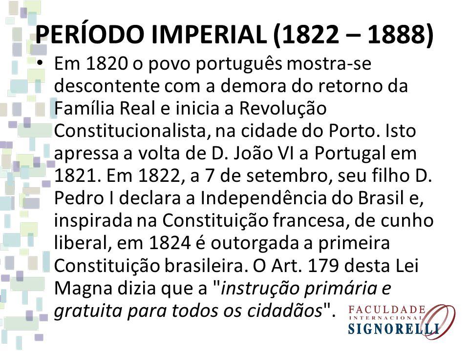 PERÍODO IMPERIAL (1822 – 1888) Em 1820 o povo português mostra-se descontente com a demora do retorno da Família Real e inicia a Revolução Constitucio