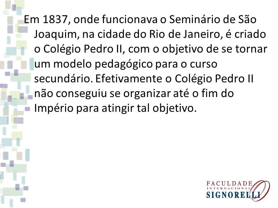 Em 1837, onde funcionava o Seminário de São Joaquim, na cidade do Rio de Janeiro, é criado o Colégio Pedro II, com o objetivo de se tornar um modelo p