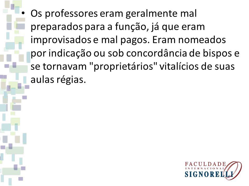 Os professores eram geralmente mal preparados para a função, já que eram improvisados e mal pagos. Eram nomeados por indicação ou sob concordância de