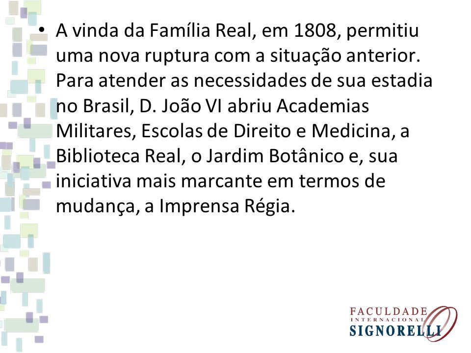 A vinda da Família Real, em 1808, permitiu uma nova ruptura com a situação anterior. Para atender as necessidades de sua estadia no Brasil, D. João VI