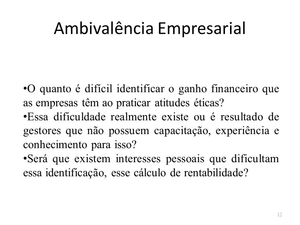Ambivalência Empresarial 12 O quanto é difícil identificar o ganho financeiro que as empresas têm ao praticar atitudes éticas? Essa dificuldade realme