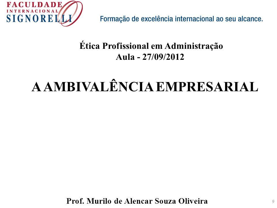 9 A AMBIVALÊNCIA EMPRESARIAL Prof. Murilo de Alencar Souza Oliveira Ética Profissional em Administração Aula - 27/09/2012