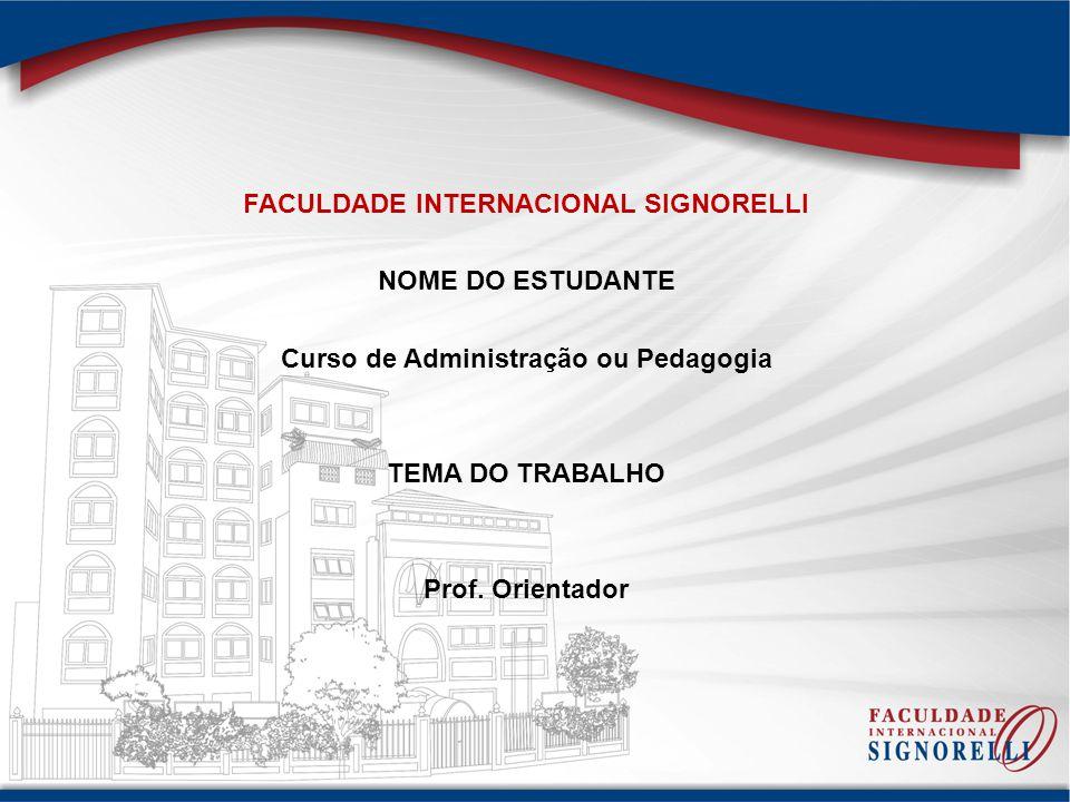 FACULDADE INTERNACIONAL SIGNORELLI NOME DO ESTUDANTE Curso de Administração ou Pedagogia TEMA DO TRABALHO Prof. Orientador