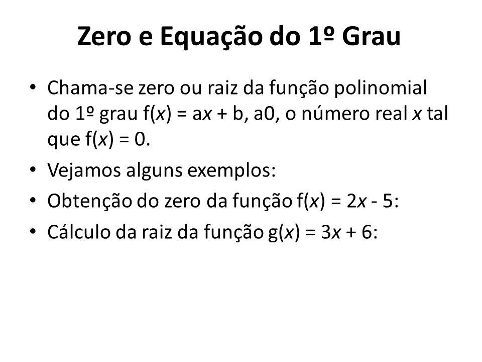 Zero e Equação do 1º Grau Chama-se zero ou raiz da função polinomial do 1º grau f(x) = ax + b, a0, o número real x tal que f(x) = 0. Vejamos alguns ex