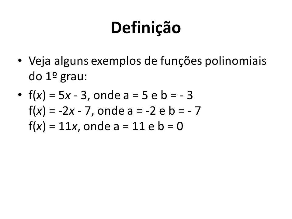 Definição Veja alguns exemplos de funções polinomiais do 1º grau: f(x) = 5x - 3, onde a = 5 e b = - 3 f(x) = -2x - 7, onde a = -2 e b = - 7 f(x) = 11x