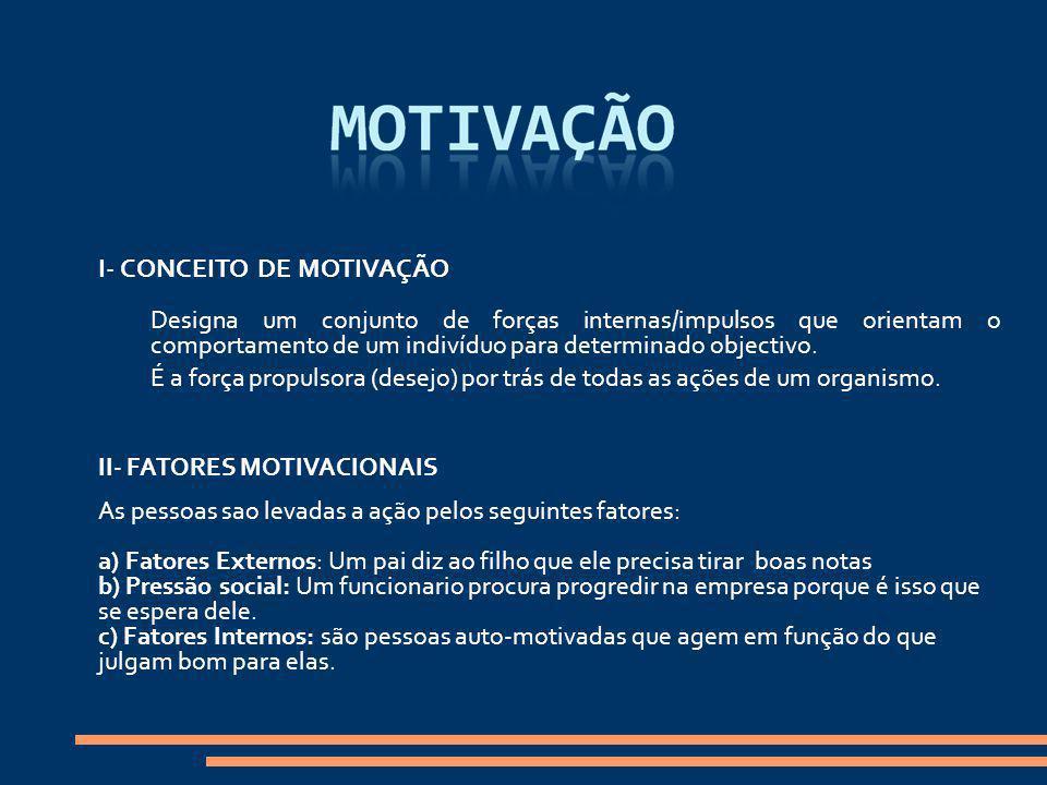 I- CONCEITO DE MOTIVAÇÃO Designa um conjunto de forças internas/impulsos que orientam o comportamento de um indivíduo para determinado objectivo. É a