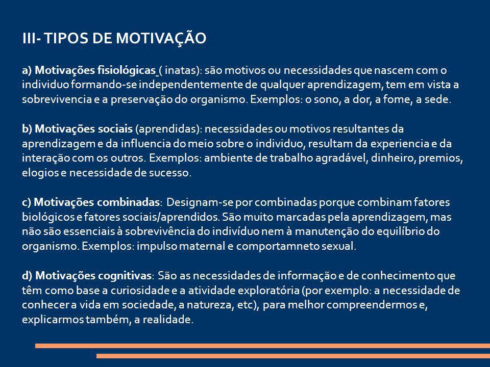 III- TIPOS DE MOTIVAÇÃO a) Motivações fisiológicas ( inatas): são motivos ou necessidades que nascem com o individuo formando-se independentemente de