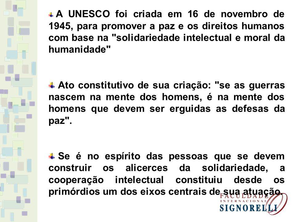A UNESCO foi criada em 16 de novembro de 1945, para promover a paz e os direitos humanos com base na solidariedade intelectual e moral da humanidade Ato constitutivo de sua criação: se as guerras nascem na mente dos homens, é na mente dos homens que devem ser erguidas as defesas da paz .
