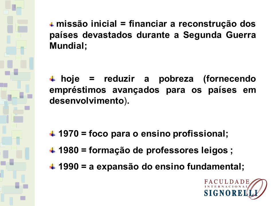 missão inicial = financiar a reconstrução dos países devastados durante a Segunda Guerra Mundial; hoje = reduzir a pobreza (fornecendo empréstimos avançados para os países em desenvolvimento).