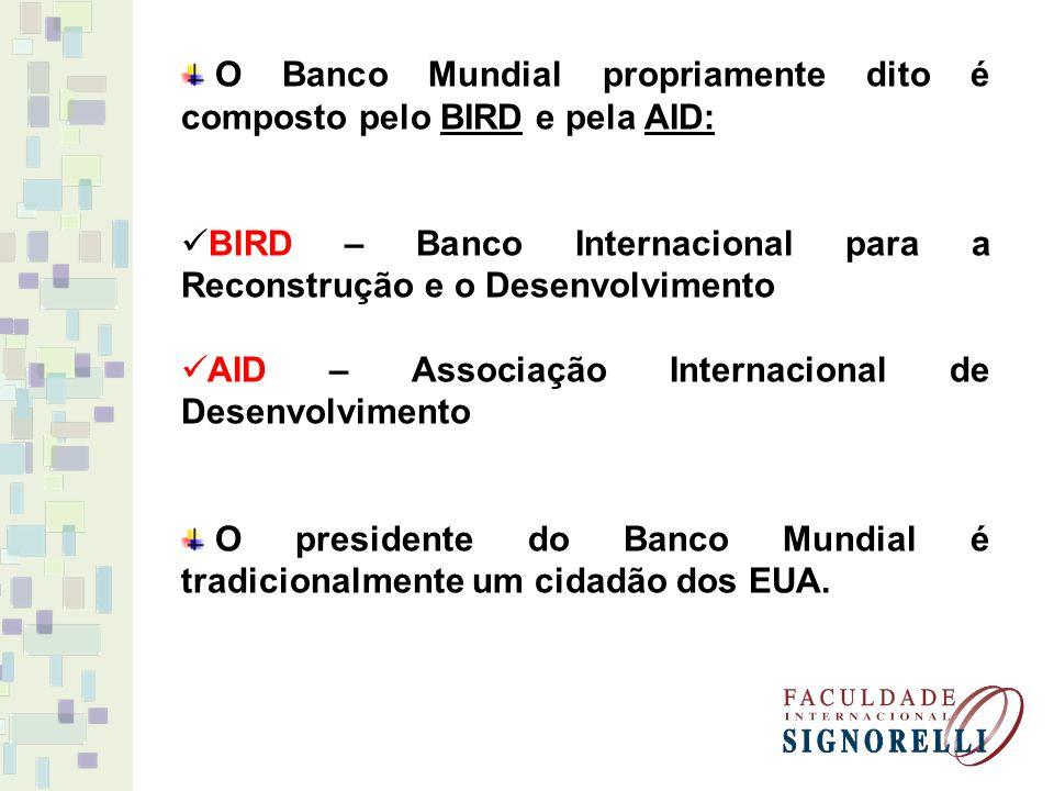 O Banco Mundial propriamente dito é composto pelo BIRD e pela AID: BIRD – Banco Internacional para a Reconstrução e o Desenvolvimento AID – Associação Internacional de Desenvolvimento O presidente do Banco Mundial é tradicionalmente um cidadão dos EUA.