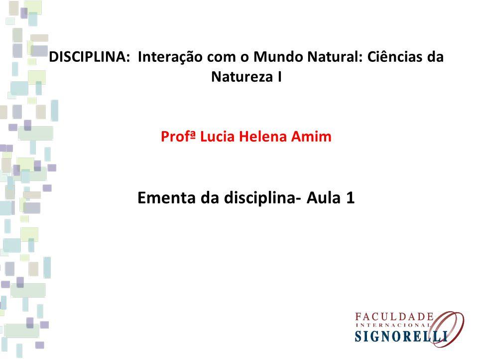DISCIPLINA: Interação com o Mundo Natural: Ciências da Natureza I Profª Lucia Helena Amim Ementa da disciplina- Aula 1
