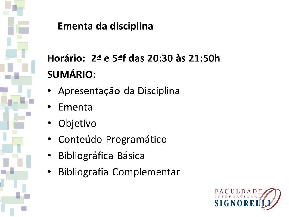 Ementa da disciplina Horário: 2ª e 5ªf das 20:30 às 21:50h SUMÁRIO: Apresentação da Disciplina Ementa Objetivo Conteúdo Programático Bibliográfica Básica Bibliografia Complementar