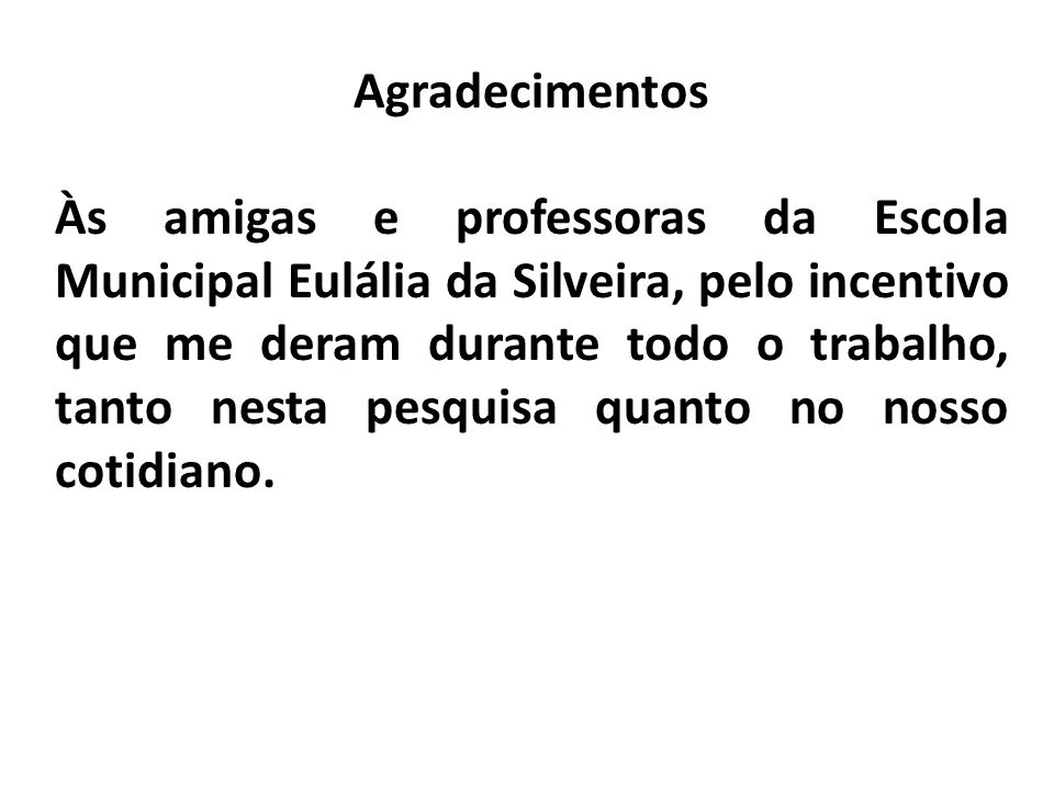 Agradecimentos Às amigas e professoras da Escola Municipal Eulália da Silveira, pelo incentivo que me deram durante todo o trabalho, tanto nesta pesqu
