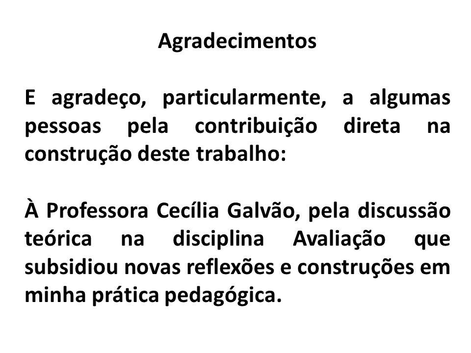 Agradecimentos E agradeço, particularmente, a algumas pessoas pela contribuição direta na construção deste trabalho: À Professora Cecília Galvão, pela discussão teórica na disciplina Avaliação que subsidiou novas reflexões e construções em minha prática pedagógica.