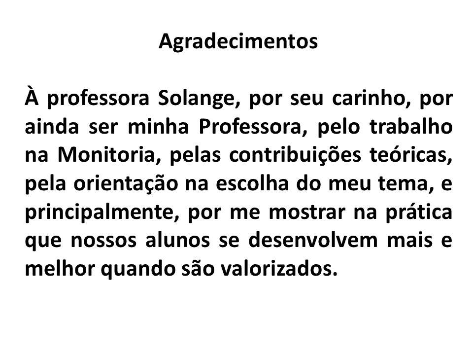 Agradecimentos À professora Solange, por seu carinho, por ainda ser minha Professora, pelo trabalho na Monitoria, pelas contribuições teóricas, pela o