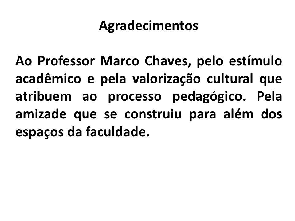 Agradecimentos Ao Professor Marco Chaves, pelo estímulo acadêmico e pela valorização cultural que atribuem ao processo pedagógico. Pela amizade que se