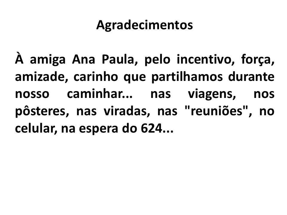 Agradecimentos À amiga Ana Paula, pelo incentivo, força, amizade, carinho que partilhamos durante nosso caminhar... nas viagens, nos pôsteres, nas vir