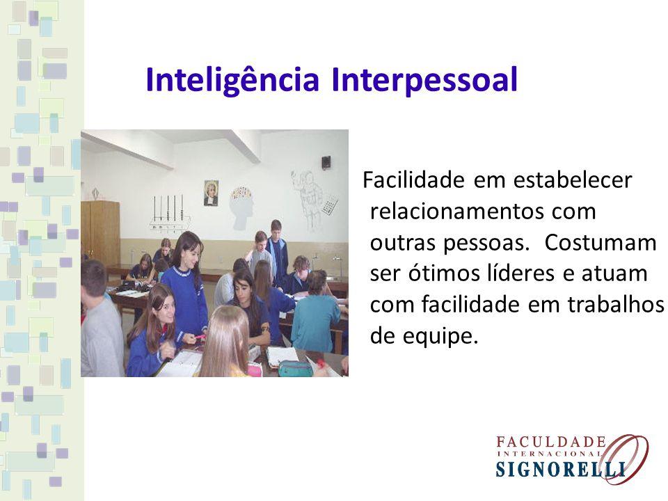 Inteligência Interpessoal Facilidade em estabelecer relacionamentos com outras pessoas. Costumam ser ótimos líderes e atuam com facilidade em trabalho