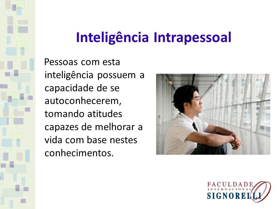 Inteligência Intrapessoal Pessoas com esta inteligência possuem a capacidade de se autoconhecerem, tomando atitudes capazes de melhorar a vida com bas