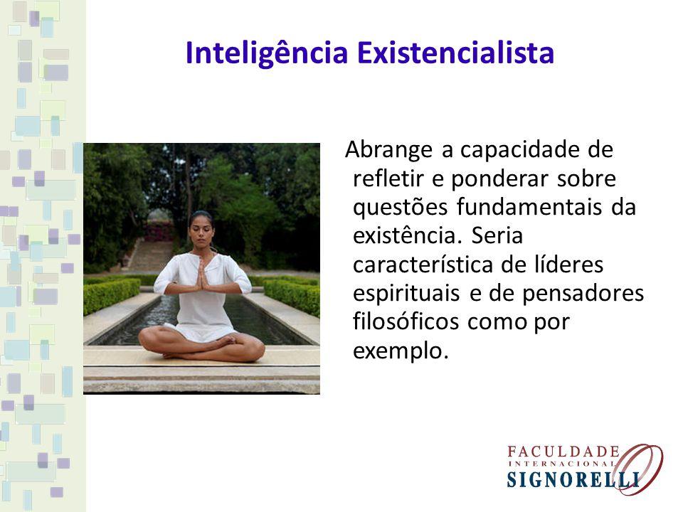 Inteligência Existencialista Abrange a capacidade de refletir e ponderar sobre questões fundamentais da existência. Seria característica de líderes es