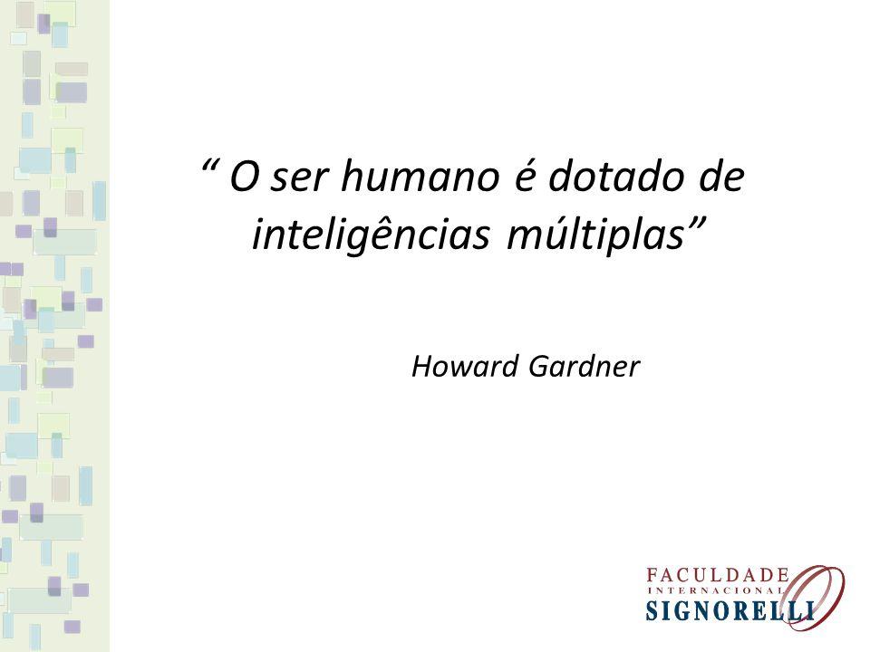 O ser humano é dotado de inteligências múltiplas Howard Gardner