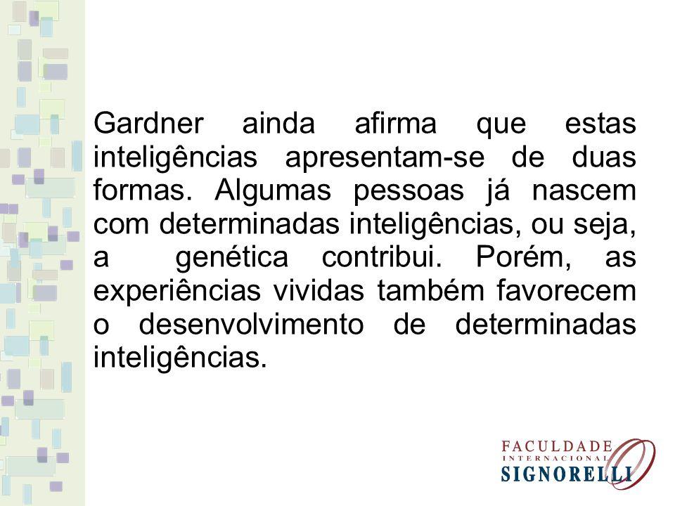 Gardner ainda afirma que estas inteligências apresentam-se de duas formas. Algumas pessoas já nascem com determinadas inteligências, ou seja, a genéti