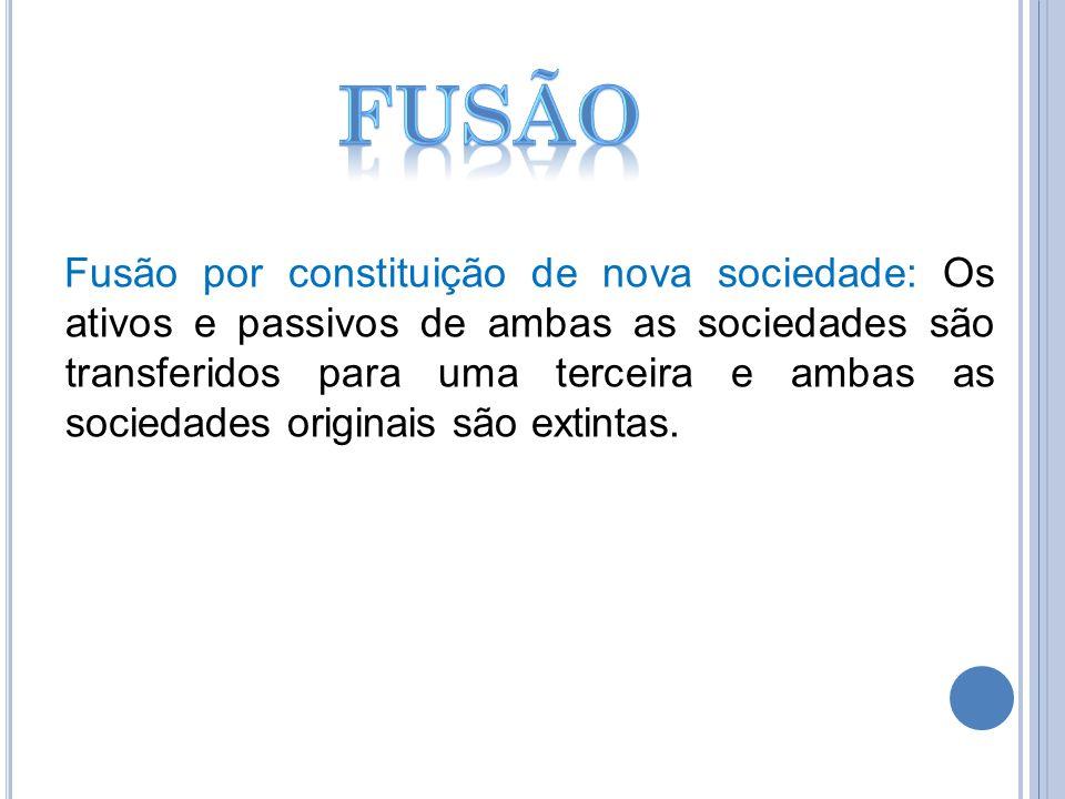 Fusão por constituição de nova sociedade: Os ativos e passivos de ambas as sociedades são transferidos para uma terceira e ambas as sociedades origina
