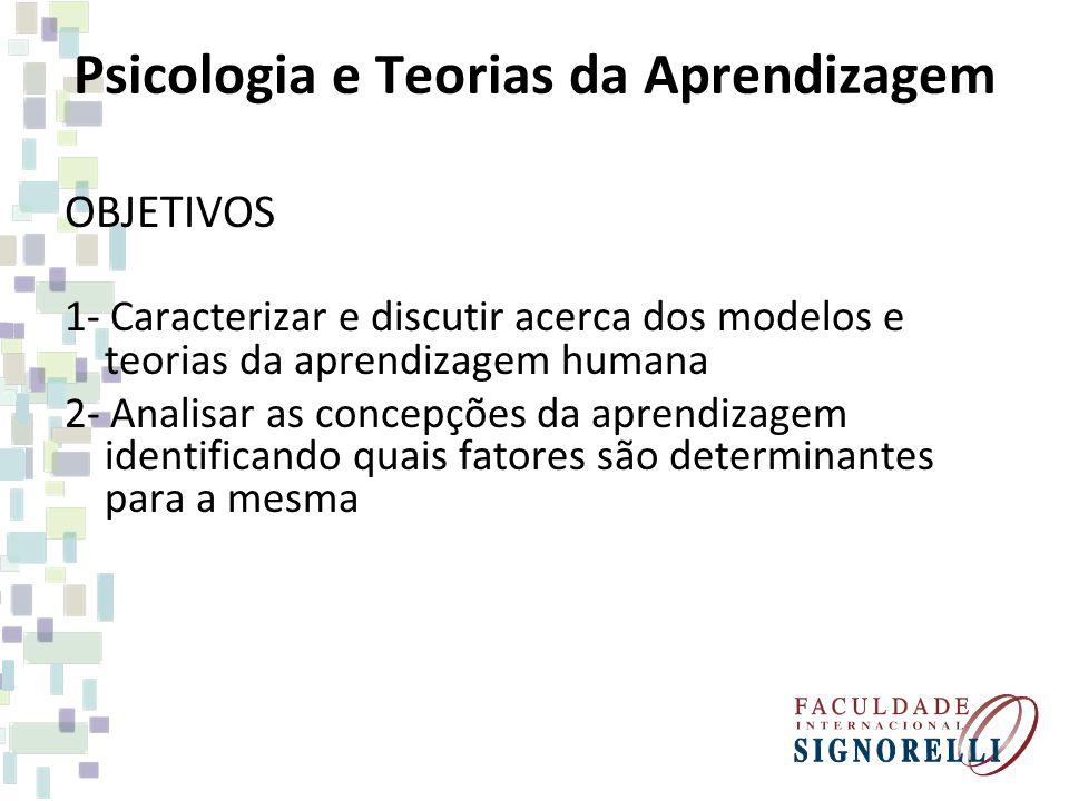 Psicologia e Teorias da Aprendizagem OBJETIVOS 1- Caracterizar e discutir acerca dos modelos e teorias da aprendizagem humana 2- Analisar as concepçõe