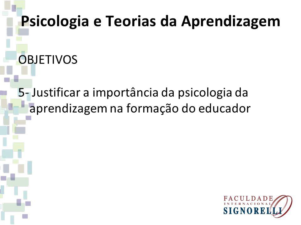 Psicologia e Teorias da Aprendizagem OBJETIVOS 5- Justificar a importância da psicologia da aprendizagem na formação do educador