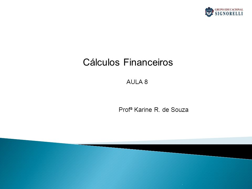 . Cálculos Financeiros Profª Karine R. de Souza AULA 8