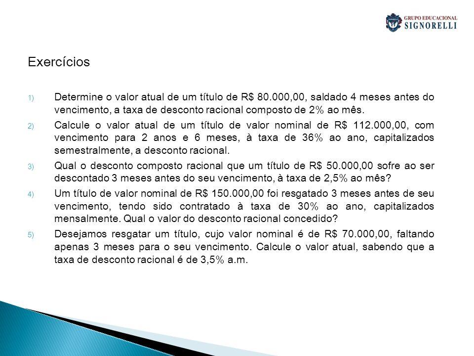 Exercícios 1) Determine o valor atual de um título de R$ 80.000,00, saldado 4 meses antes do vencimento, a taxa de desconto racional composto de 2% ao